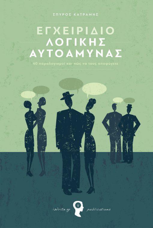 Εγχειρίδιο Λογικής Αυτοάμυνας (40 παραλογισμοί και πώς να τους αποφύγετε), Σπύρος Κατράμης, Εκδόσεις iWrite.gr