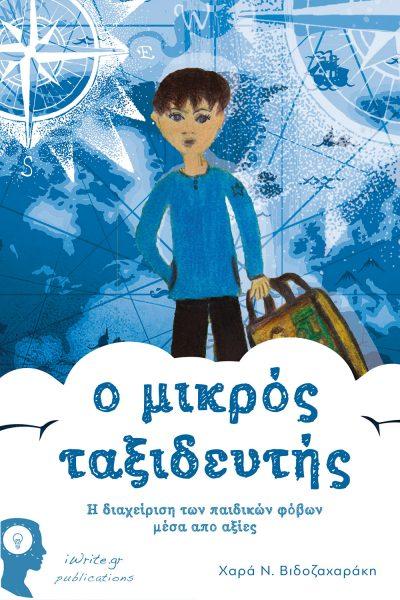 Ο Μικρός Ταξιδευτής - η διαχείριση των παιδικών φόβων µέσα απο αξίες, Χαρά Ν. Βιδοζαχαράκη, Εκδόσεις iWrite - www.iWrite.gr